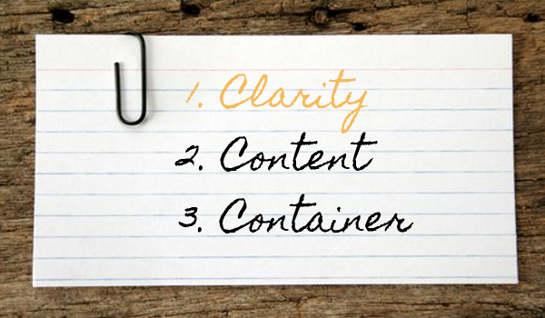 Clarity first, then content and container